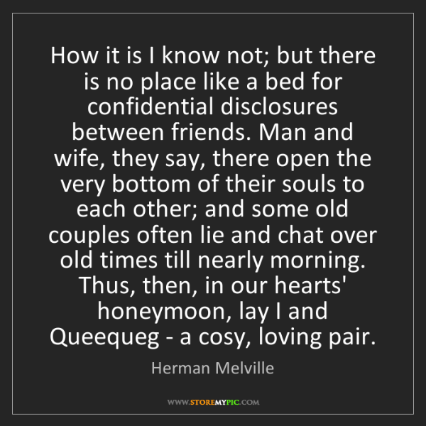 Herman Melville: How it is I know not; but there is no place like a bed...