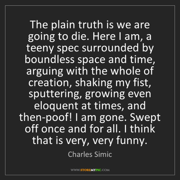Charles Simic: The plain truth is we are going to die. Here I am, a...