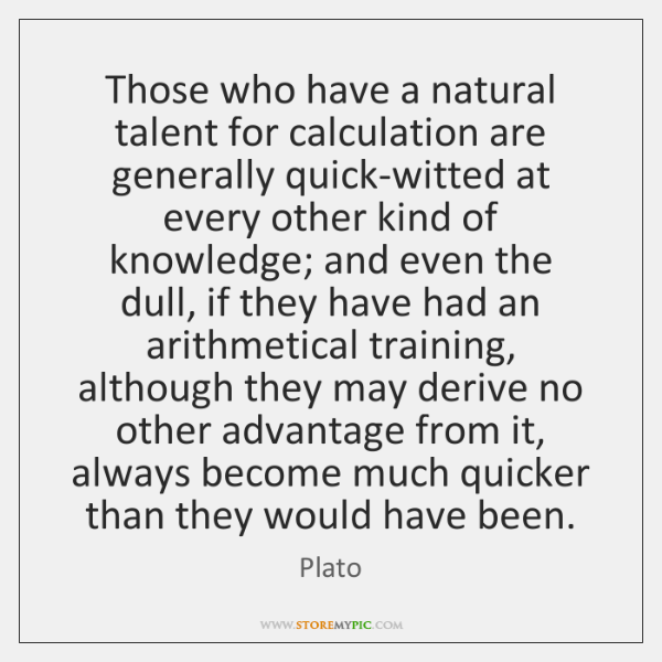 Those who have a natural talent for calculation are generally quick-witted at ...