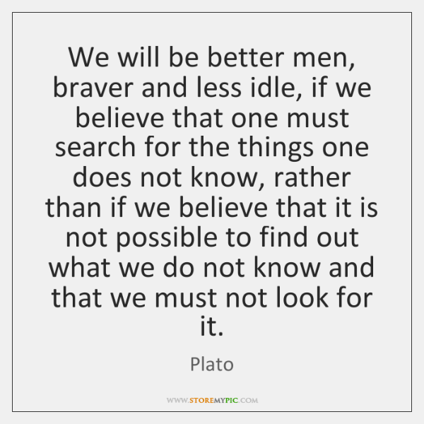 We will be better men, braver and less idle, if we believe ...