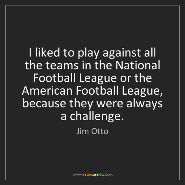 Jim Otto: I liked to play against all the teams in the National...