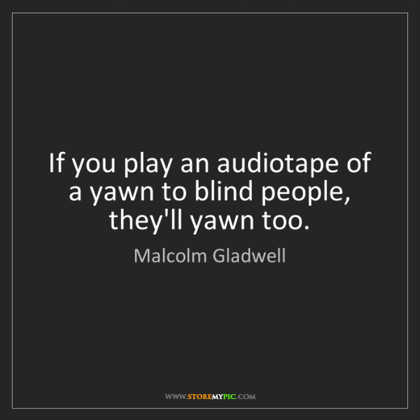 Malcolm Gladwell: If you play an audiotape of a yawn to blind people, they'll...