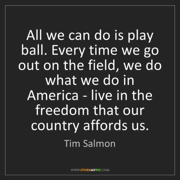 Tim Salmon: All we can do is play ball. Every time we go out on the...