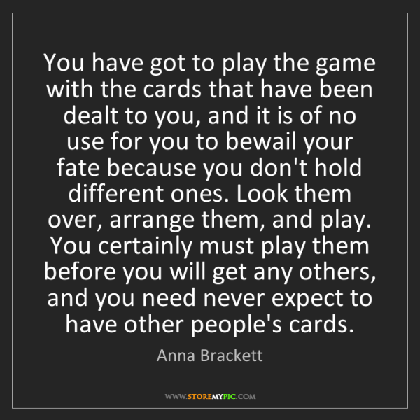 Anna Brackett: You have got to play the game with the cards that have...