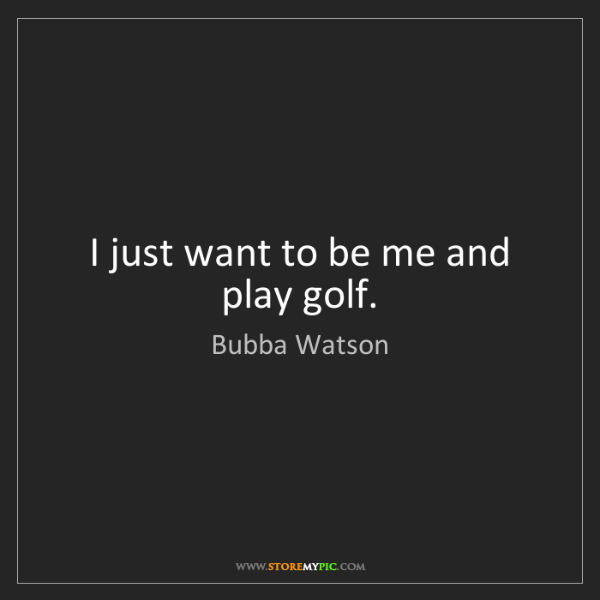 Bubba Watson: I just want to be me and play golf.