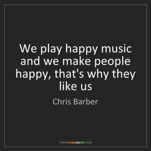 Chris Barber: We play happy music and we make people happy, that's...