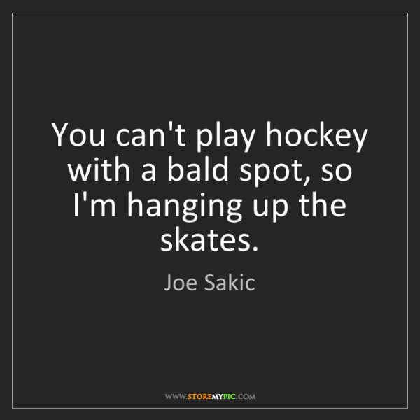 Joe Sakic: You can't play hockey with a bald spot, so I'm hanging...