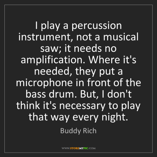 Buddy Rich: I play a percussion instrument, not a musical saw; it...