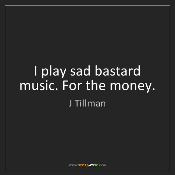 J Tillman: I play sad bastard music. For the money.