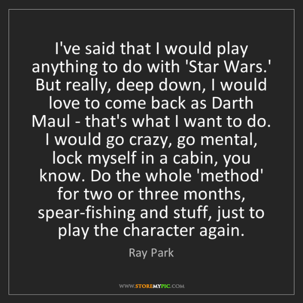 Ray Park: I've said that I would play anything to do with 'Star...