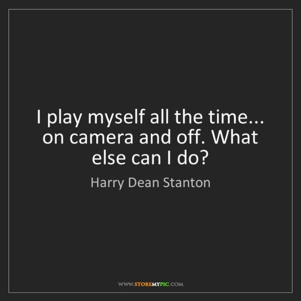 Harry Dean Stanton: I play myself all the time... on camera and off. What...