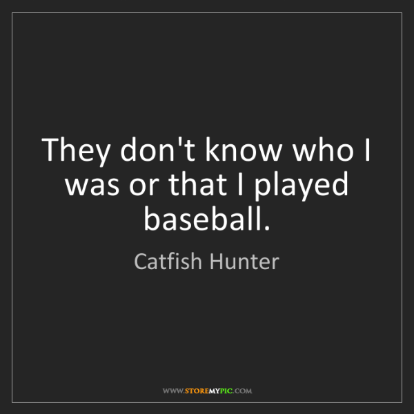 Catfish Hunter: They don't know who I was or that I played baseball.