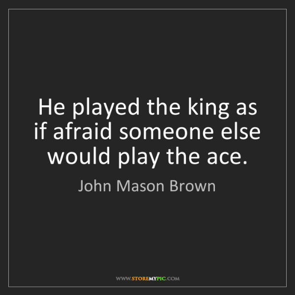 John Mason Brown: He played the king as if afraid someone else would play...