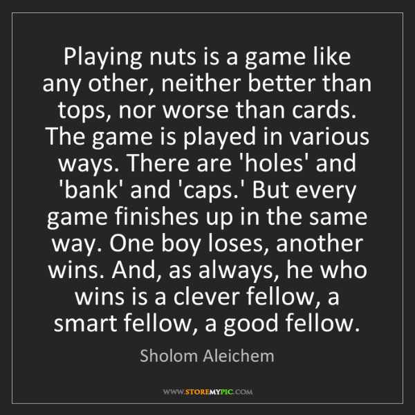 Sholom Aleichem: Playing nuts is a game like any other, neither better...