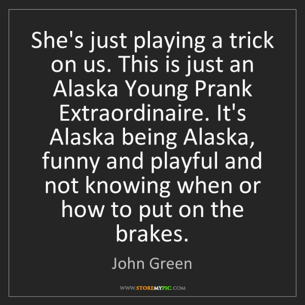 John Green: She's just playing a trick on us. This is just an Alaska...