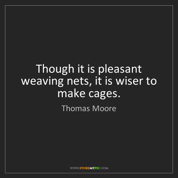 Thomas Moore: Though it is pleasant weaving nets, it is wiser to make...