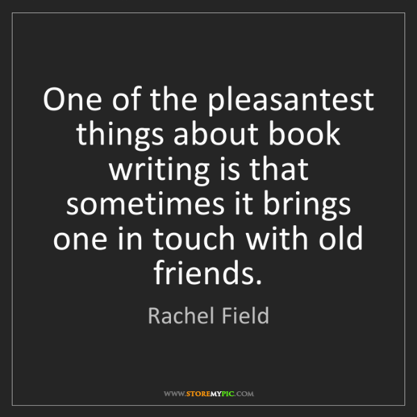 Rachel Field: One of the pleasantest things about book writing is that...