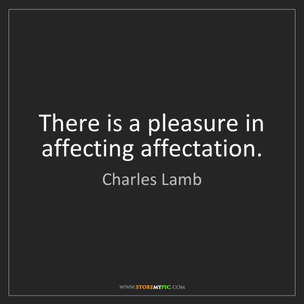 Charles Lamb: There is a pleasure in affecting affectation.