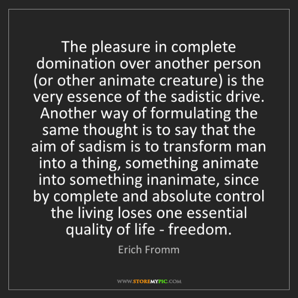 Erich Fromm: The pleasure in complete domination over another person...