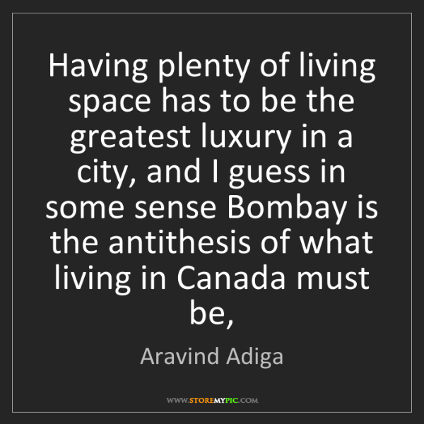 Aravind Adiga: Having plenty of living space has to be the greatest...