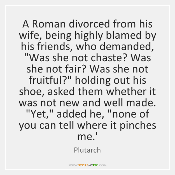A Roman divorced from his wife, being highly blamed by his friends, ...