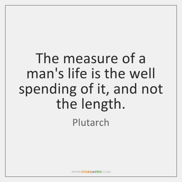 The measure of a man's life is the well spending of it, ...