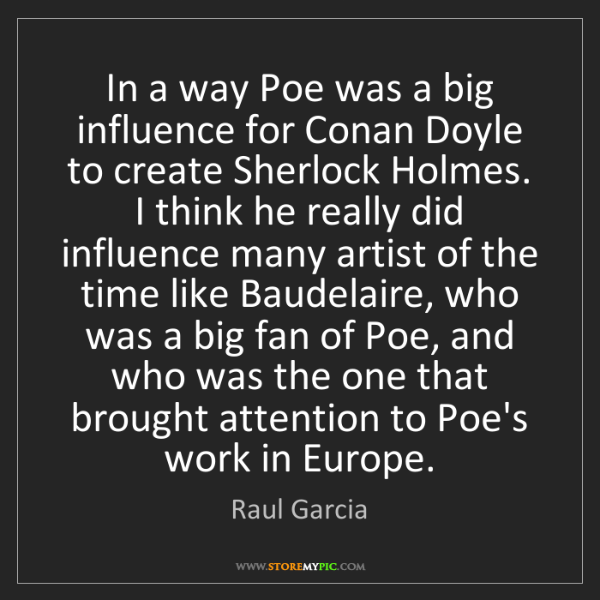 Raul Garcia: In a way Poe was a big influence for Conan Doyle to create...