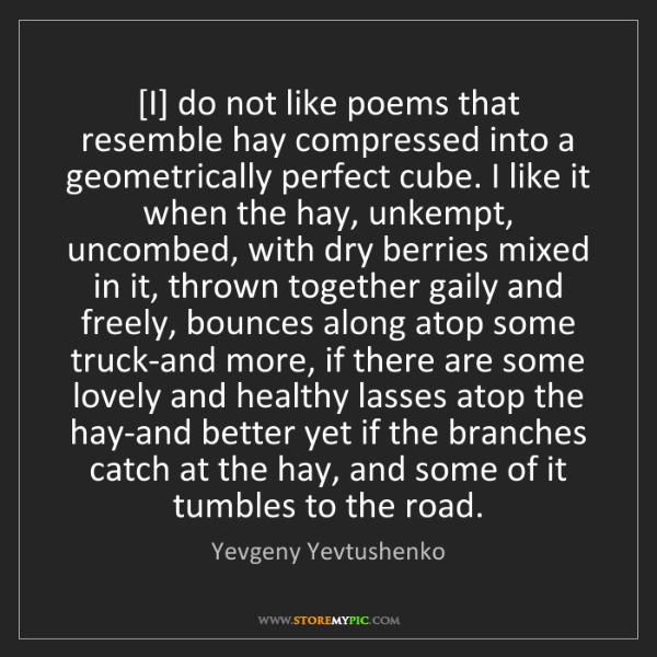 Yevgeny Yevtushenko: [I] do not like poems that resemble hay compressed into...