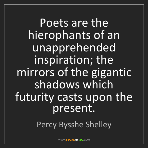 Percy Bysshe Shelley: Poets are the hierophants of an unapprehended inspiration;...