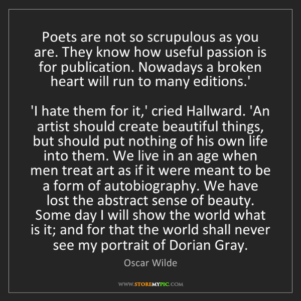 Oscar Wilde: Poets are not so scrupulous as you are. They know how...
