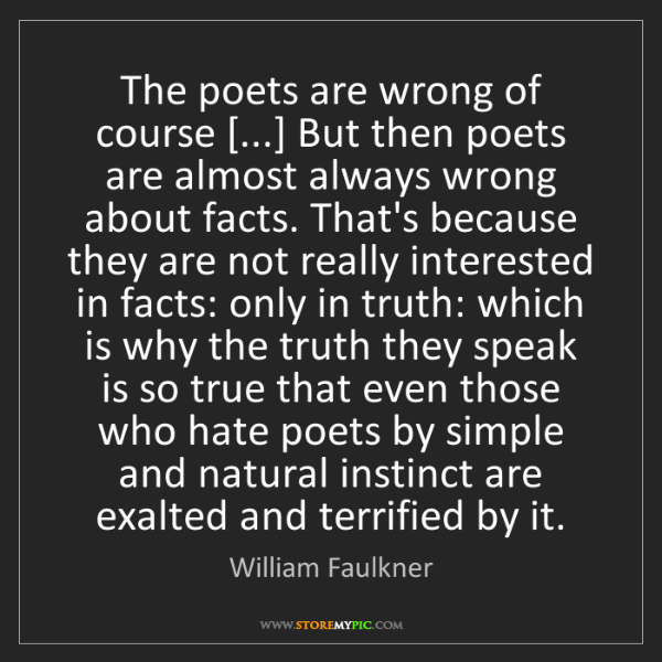 William Faulkner: The poets are wrong of course [...] But then poets are...