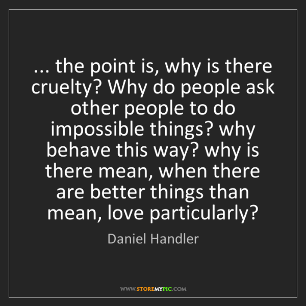 Daniel Handler: ... the point is, why is there cruelty? Why do people...