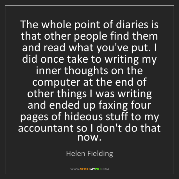 Helen Fielding: The whole point of diaries is that other people find...