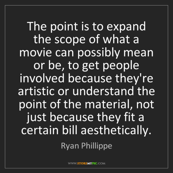 Ryan Phillippe: The point is to expand the scope of what a movie can...