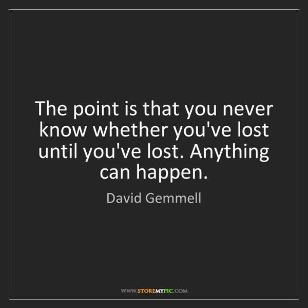 David Gemmell: The point is that you never know whether you've lost...