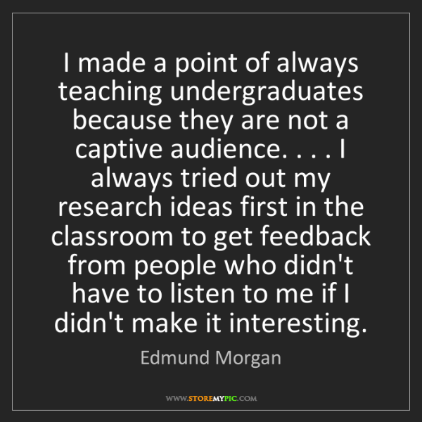 Edmund Morgan: I made a point of always teaching undergraduates because...