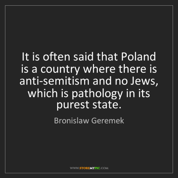 Bronislaw Geremek: It is often said that Poland is a country where there...