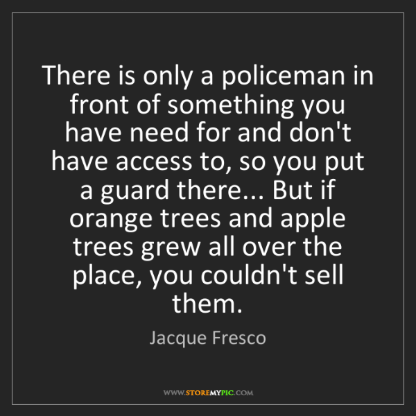 Jacque Fresco: There is only a policeman in front of something you have...