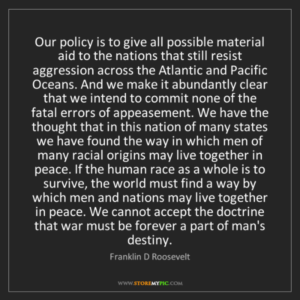 Franklin D Roosevelt: Our policy is to give all possible material aid to the...