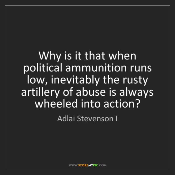 Adlai Stevenson I: Why is it that when political ammunition runs low, inevitably...