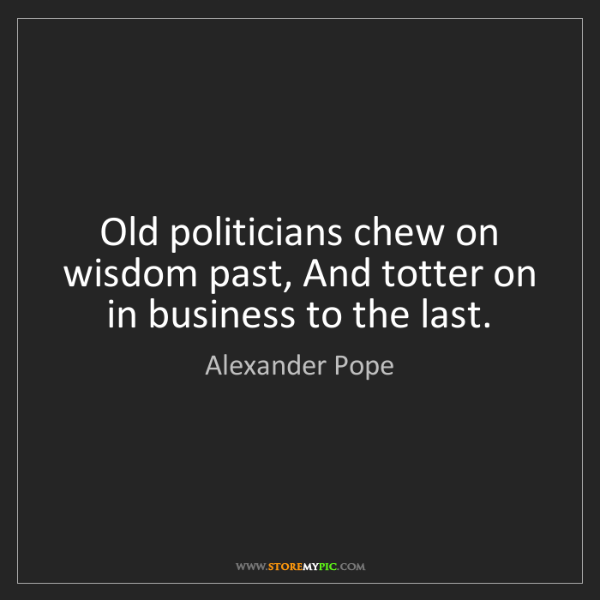 Alexander Pope: Old politicians chew on wisdom past, And totter on in...