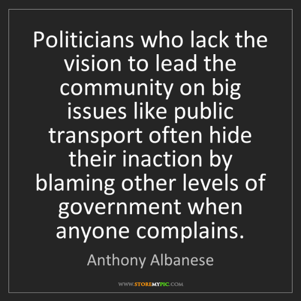 Anthony Albanese: Politicians who lack the vision to lead the community...