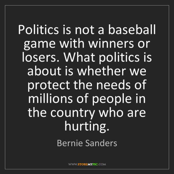 Bernie Sanders: Politics is not a baseball game with winners or losers....