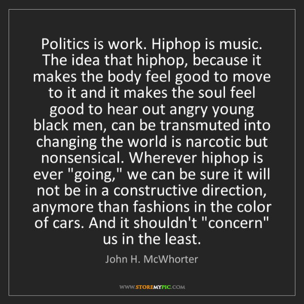 John H. McWhorter: Politics is work. Hiphop is music. The idea that hiphop,...