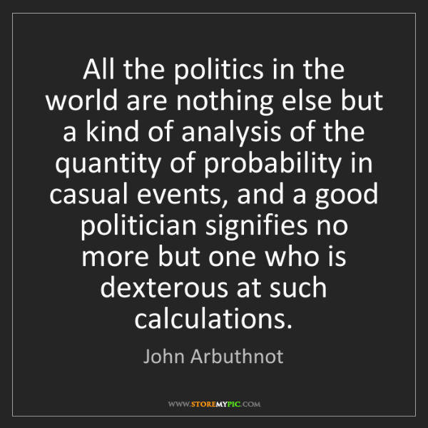 John Arbuthnot: All the politics in the world are nothing else but a...