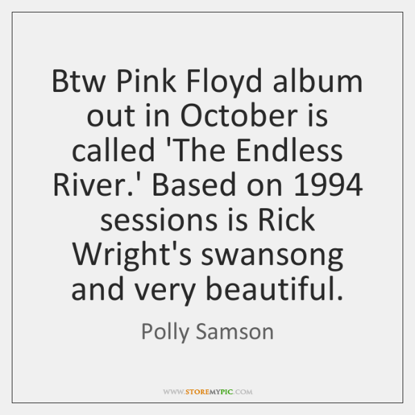 Btw Pink Floyd album out in October is called 'The Endless River....