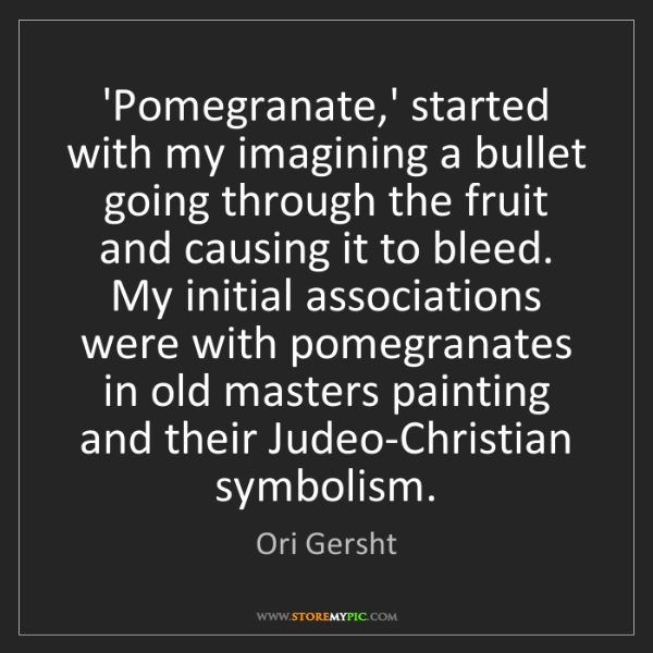 Ori Gersht: 'Pomegranate,' started with my imagining a bullet going...