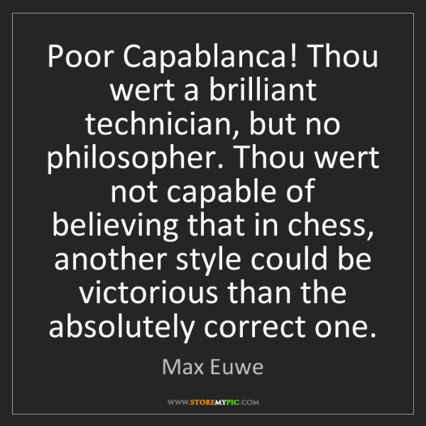 Max Euwe: Poor Capablanca! Thou wert a brilliant technician, but...
