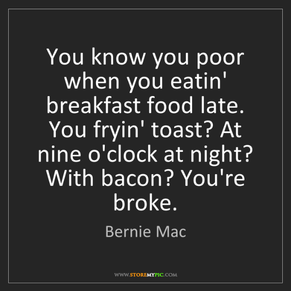 Bernie Mac: You know you poor when you eatin' breakfast food late....