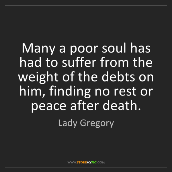 Lady Gregory: Many a poor soul has had to suffer from the weight of...